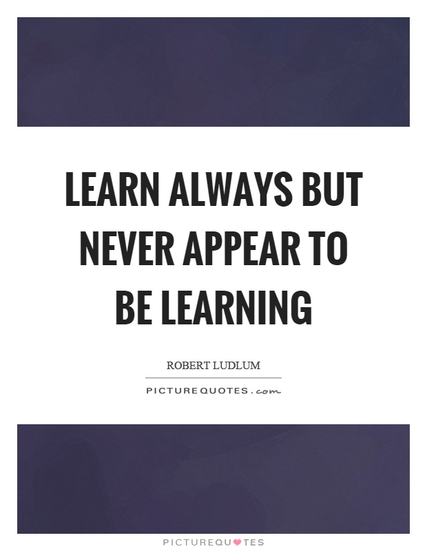 Learn always but never appear to be learning Picture Quote #1