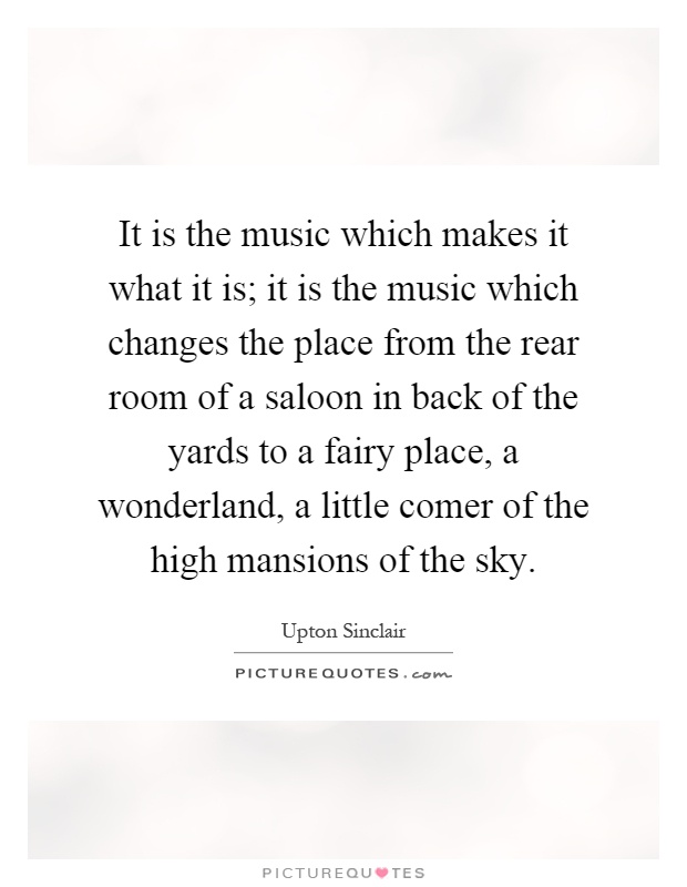 It is the music which makes it what it is; it is the music which changes the place from the rear room of a saloon in back of the yards to a fairy place, a wonderland, a little comer of the high mansions of the sky Picture Quote #1