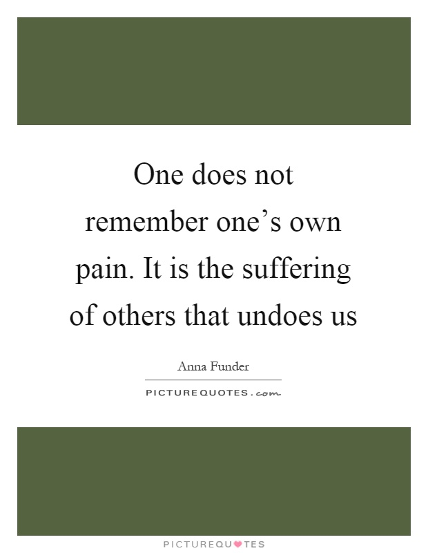 One does not remember one's own pain. It is the suffering of others that undoes us Picture Quote #1
