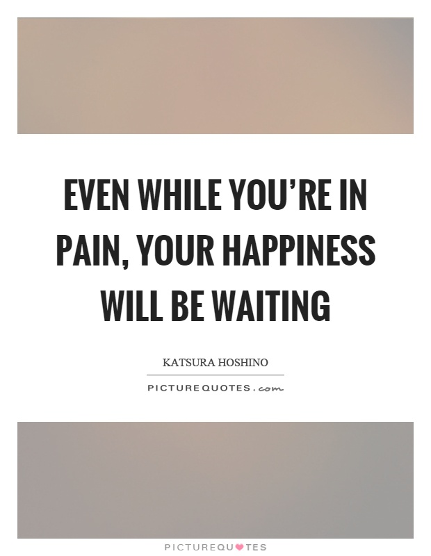 Even while you're in pain, your happiness will be waiting Picture Quote #1
