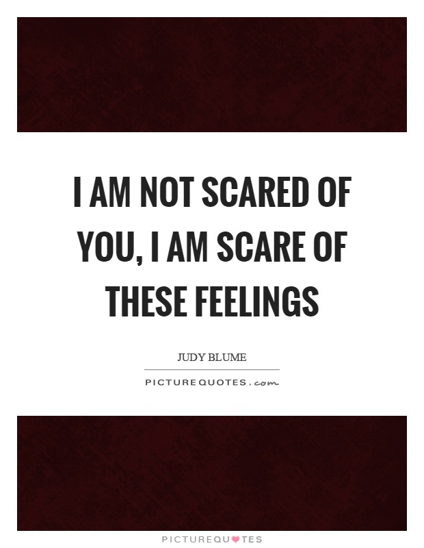 I am not scared of you, I am scare of these feelings Picture Quote #1