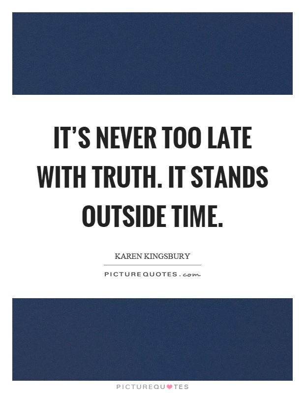It's never too late with truth. It stands outside time Picture Quote #1