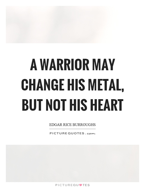 A warrior may change his metal, but not his heart Picture Quote #1