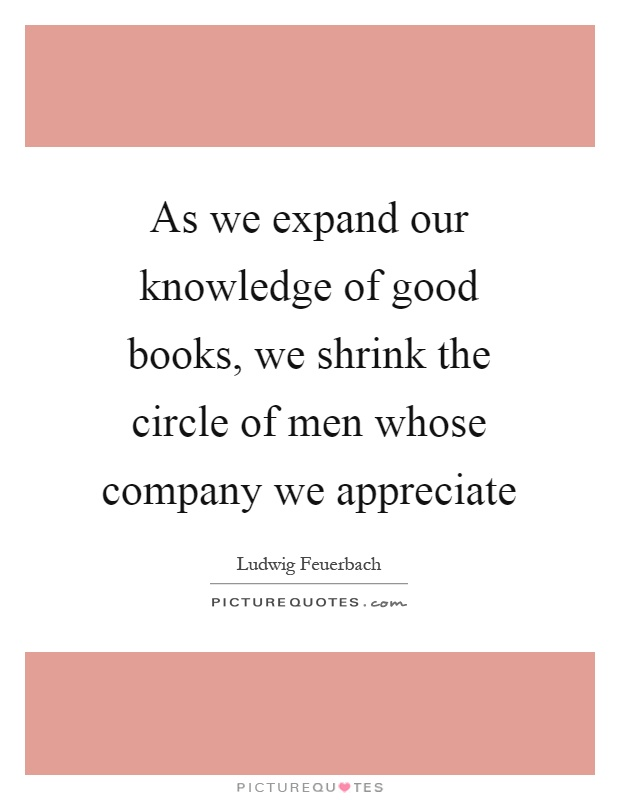 As we expand our knowledge of good books, we shrink the circle of men whose company we appreciate Picture Quote #1