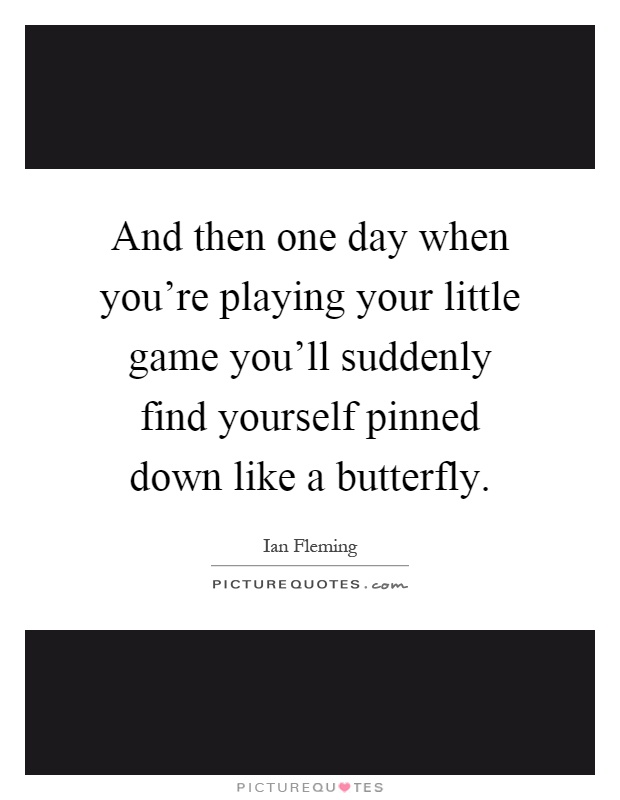 And then one day when you're playing your little game you'll suddenly find yourself pinned down like a butterfly Picture Quote #1