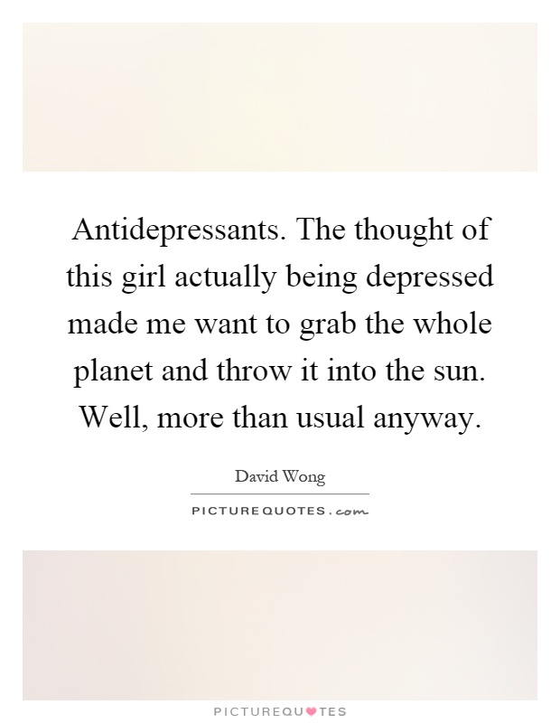 Antidepressants. The thought of this girl actually being depressed made me want to grab the whole planet and throw it into the sun. Well, more than usual anyway Picture Quote #1
