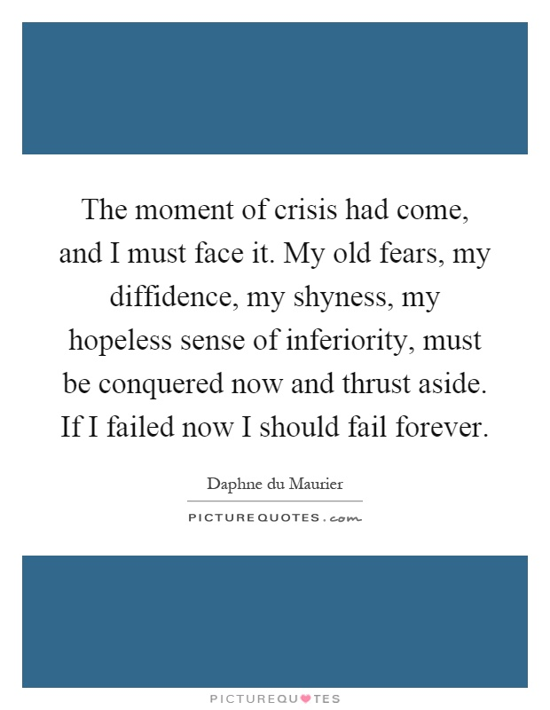 The moment of crisis had come, and I must face it. My old fears, my diffidence, my shyness, my hopeless sense of inferiority, must be conquered now and thrust aside. If I failed now I should fail forever Picture Quote #1