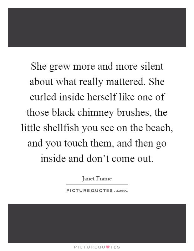 She grew more and more silent about what really mattered. She curled inside herself like one of those black chimney brushes, the little shellfish you see on the beach, and you touch them, and then go inside and don't come out Picture Quote #1