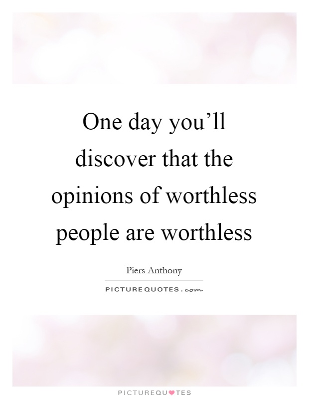 One day you'll discover that the opinions of worthless people are worthless Picture Quote #1