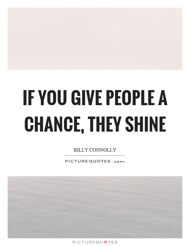 If you give people a chance, they shine Picture Quote #1