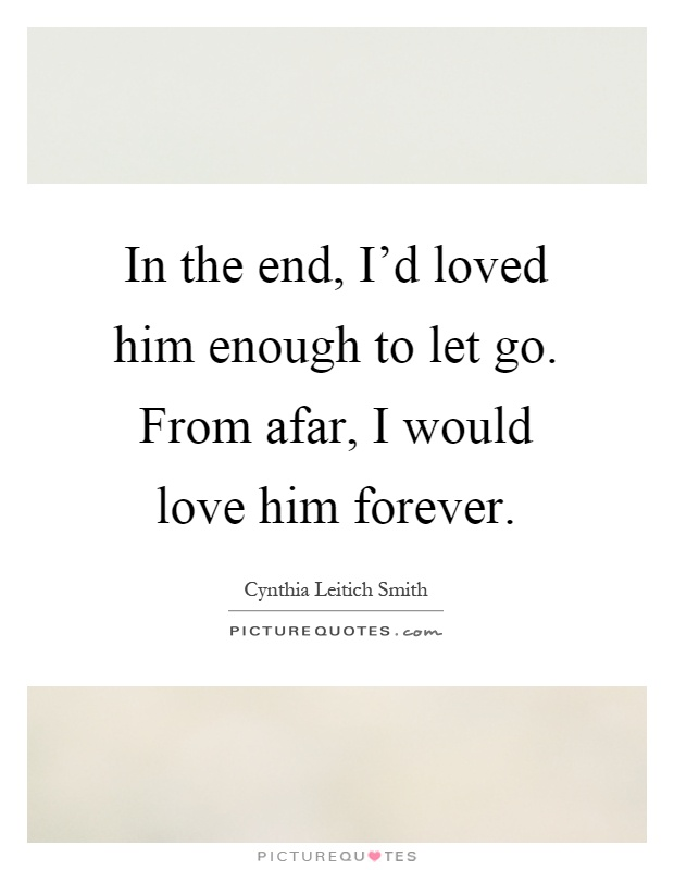 In the end, I'd loved him enough to let go. From afar, I would love him forever Picture Quote #1