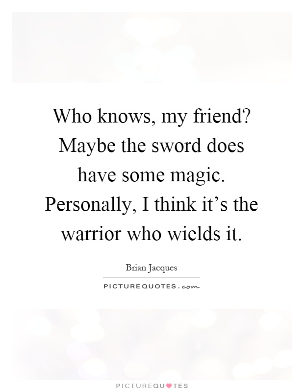 Who knows, my friend? Maybe the sword does have some magic. Personally, I think it's the warrior who wields it Picture Quote #1