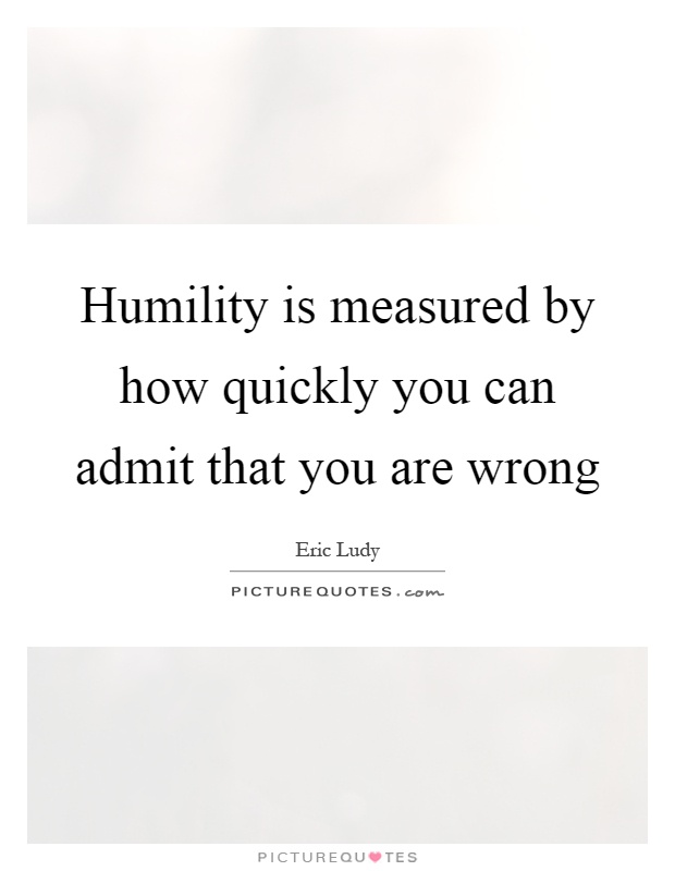 Humility is measured by how quickly you can admit that you are wrong Picture Quote #1
