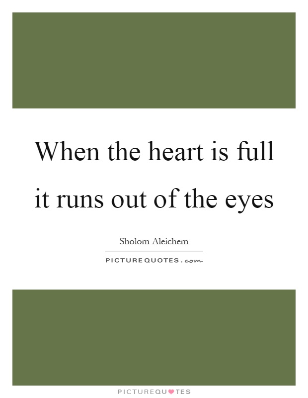 When the heart is full it runs out of the eyes Picture Quote #1