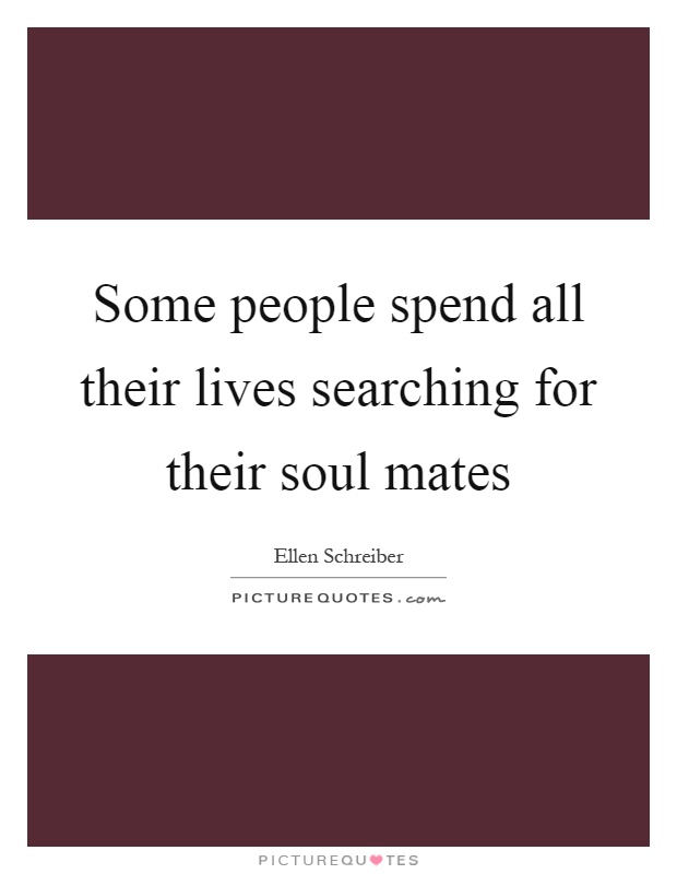 Some people spend all their lives searching for their soul mates Picture Quote #1