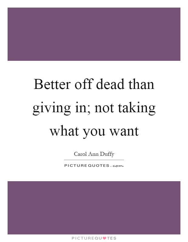 Better off dead than giving in; not taking what you want Picture Quote #1