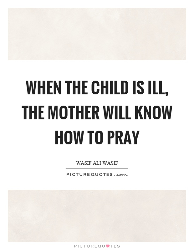 When the child is ill, the mother will know how to pray Picture Quote #1