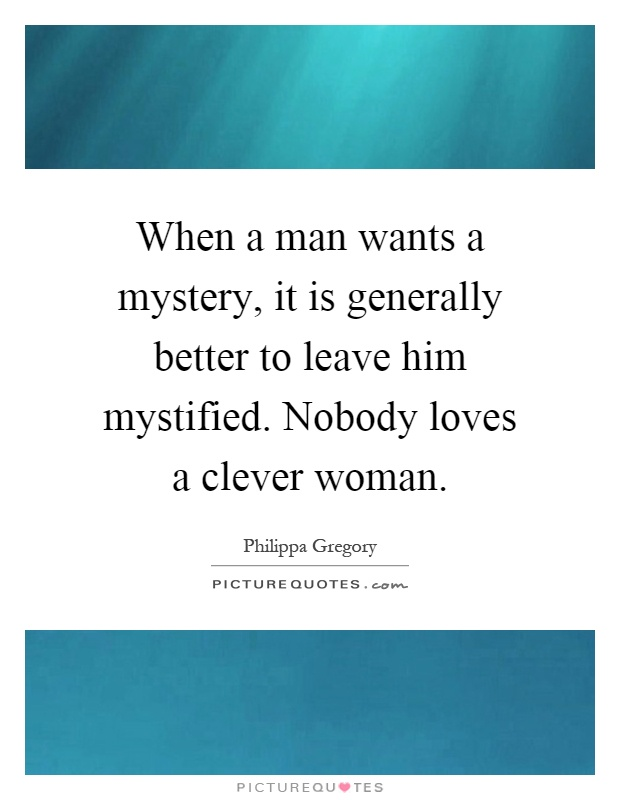 When a man wants a mystery, it is generally better to leave him mystified. Nobody loves a clever woman Picture Quote #1