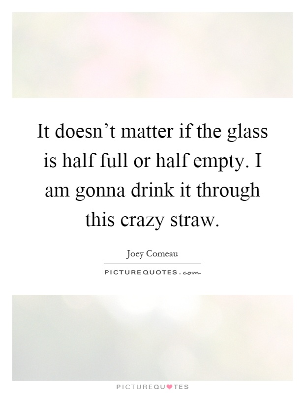 It doesn't matter if the glass is half full or half empty. I am gonna drink it through this crazy straw Picture Quote #1