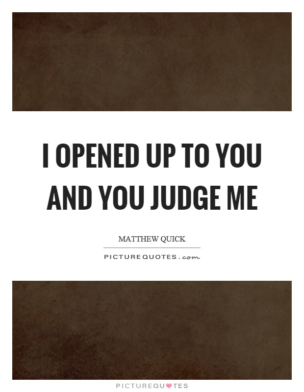 I opened up to you and you judge me Picture Quote #1