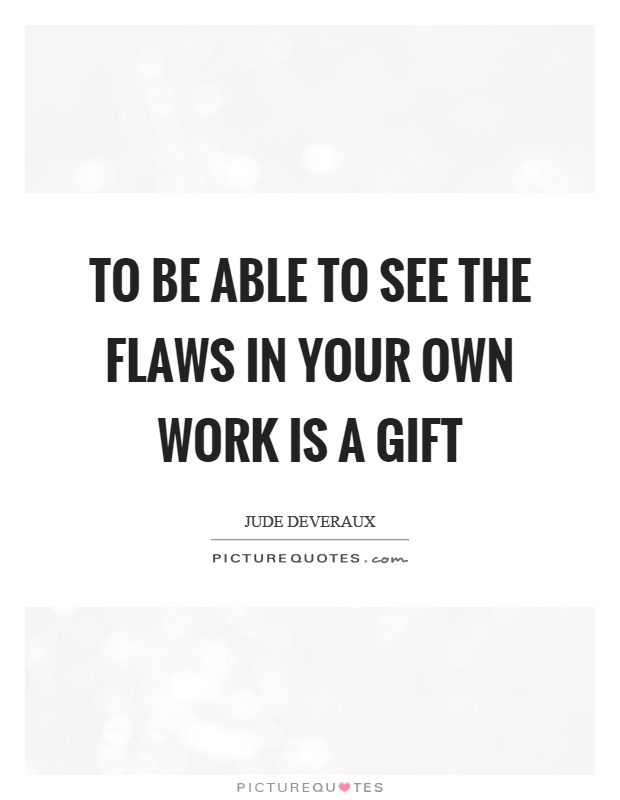 To be able to see the flaws in your own work is a gift Picture Quote #1