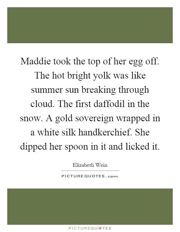 Maddie took the top of her egg off. The hot bright yolk was like summer sun breaking through cloud. The first daffodil in the snow. A gold sovereign wrapped in a white silk handkerchief. She dipped her spoon in it and licked it Picture Quote #1