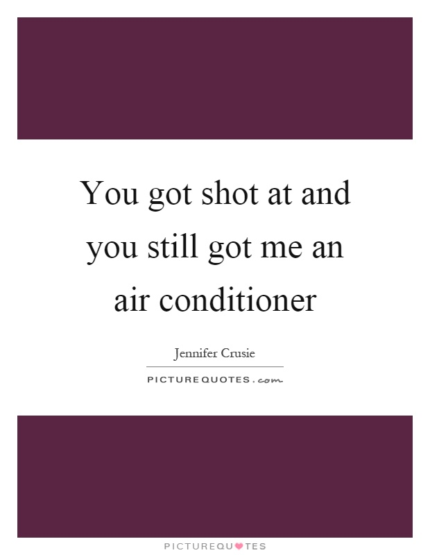 You got shot at and you still got me an air conditioner Picture Quote #1
