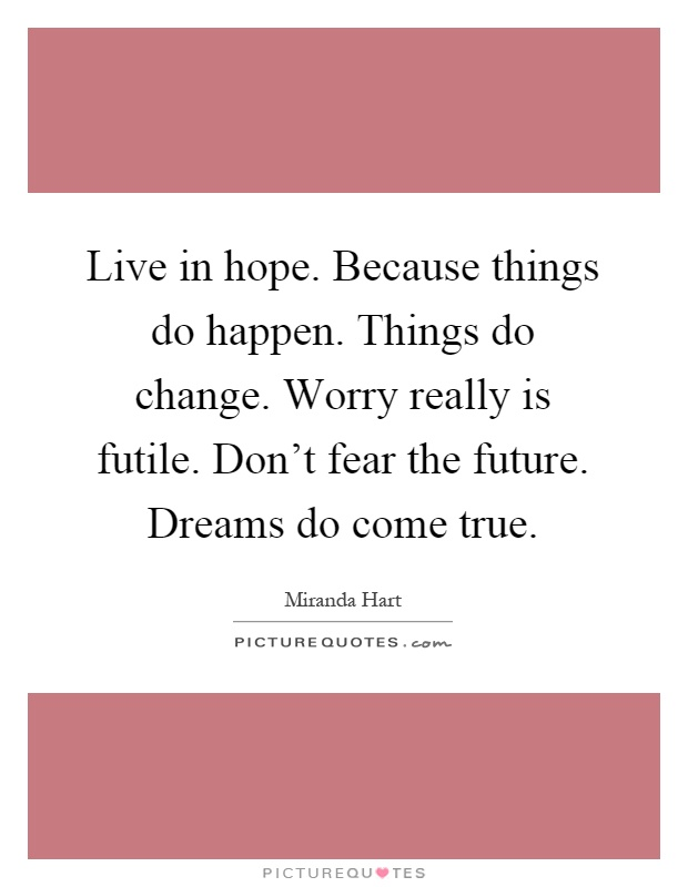 Live in hope. Because things do happen. Things do change. Worry really is futile. Don't fear the future. Dreams do come true Picture Quote #1