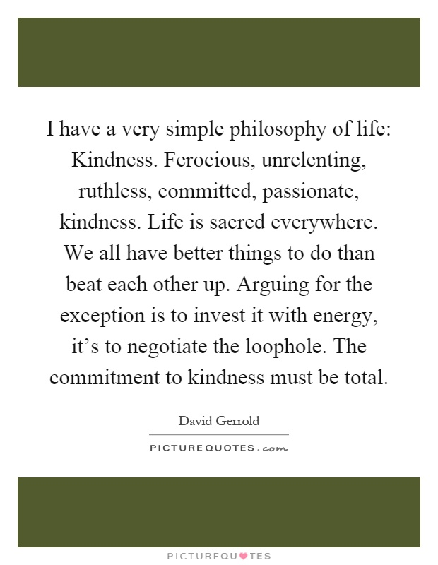 I have a very simple philosophy of life: Kindness. Ferocious, unrelenting, ruthless, committed, passionate, kindness. Life is sacred everywhere. We all have better things to do than beat each other up. Arguing for the exception is to invest it with energy, it's to negotiate the loophole. The commitment to kindness must be total Picture Quote #1