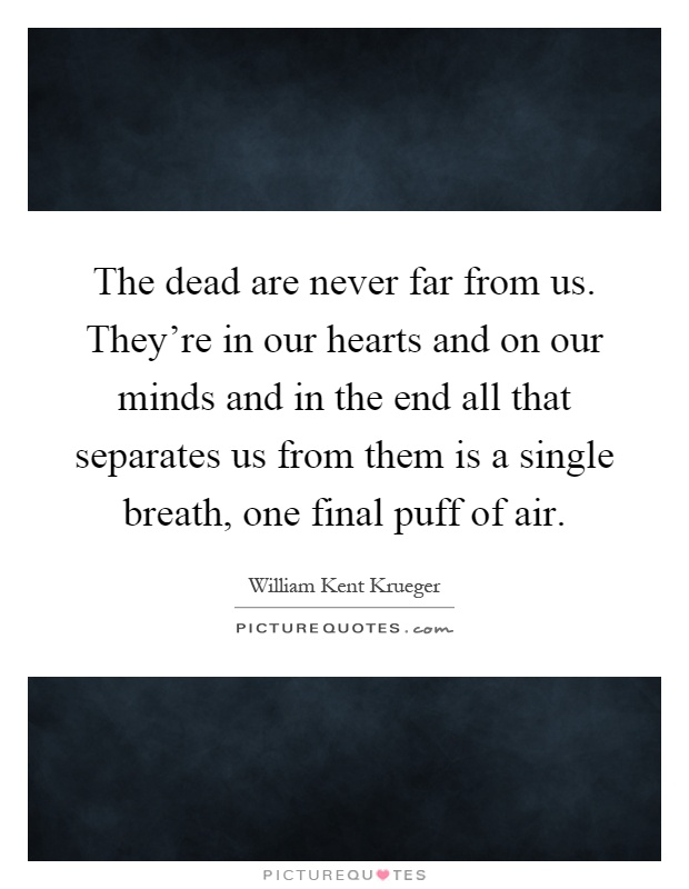 The dead are never far from us. They're in our hearts and on our minds and in the end all that separates us from them is a single breath, one final puff of air Picture Quote #1