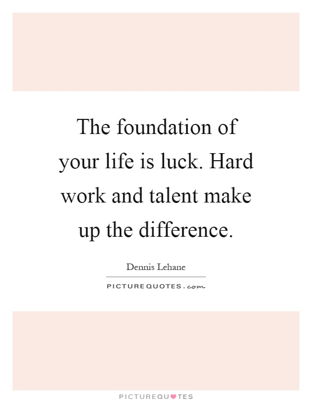 The foundation of your life is luck. Hard work and talent make up the difference Picture Quote #1
