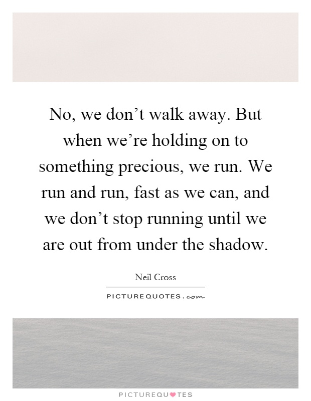 No, we don't walk away. But when we're holding on to something precious, we run. We run and run, fast as we can, and we don't stop running until we are out from under the shadow Picture Quote #1