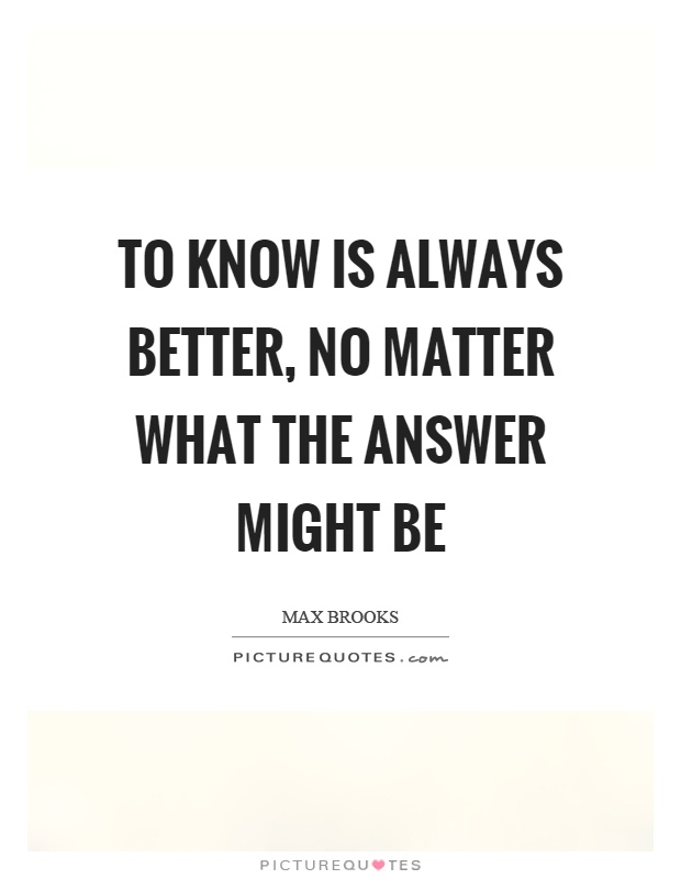 To know is always better, no matter what the answer might be Picture Quote #1
