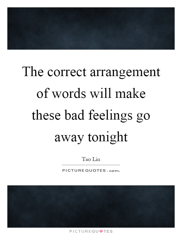 The correct arrangement of words will make these bad feelings go away tonight Picture Quote #1