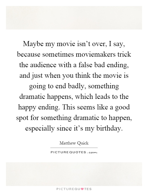 Maybe my movie isn't over, I say, because sometimes moviemakers trick the audience with a false bad ending, and just when you think the movie is going to end badly, something dramatic happens, which leads to the happy ending. This seems like a good spot for something dramatic to happen, especially since it's my birthday Picture Quote #1