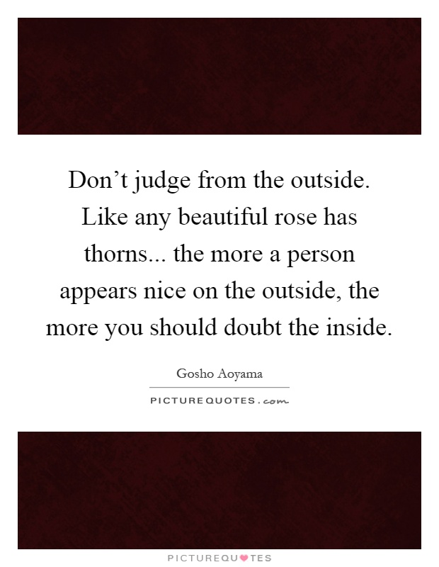 Don't judge from the outside. Like any beautiful rose has thorns... the more a person appears nice on the outside, the more you should doubt the inside Picture Quote #1
