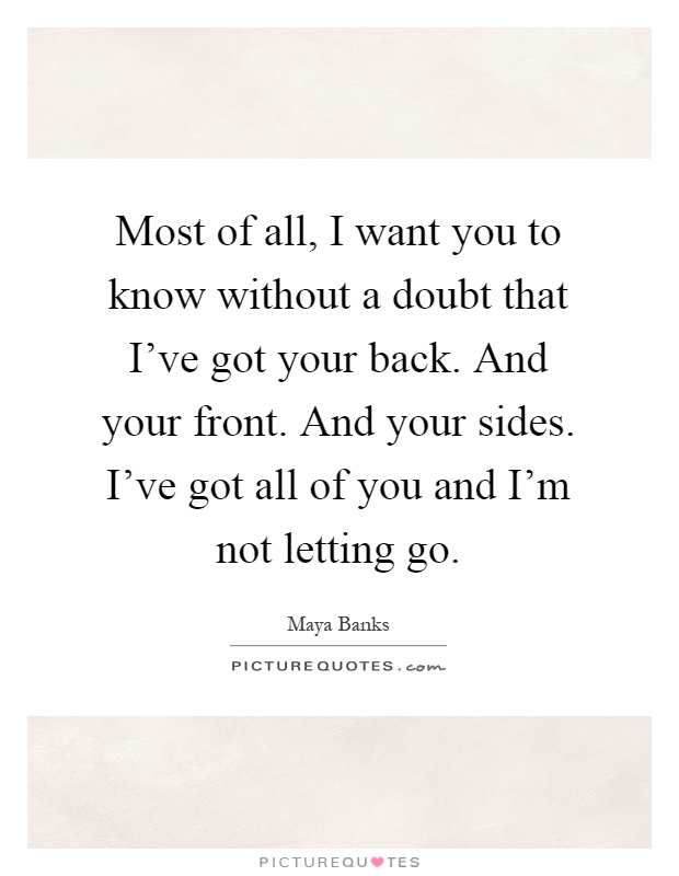 Most of all, I want you to know without a doubt that I've got your back. And your front. And your sides. I've got all of you and I'm not letting go Picture Quote #1