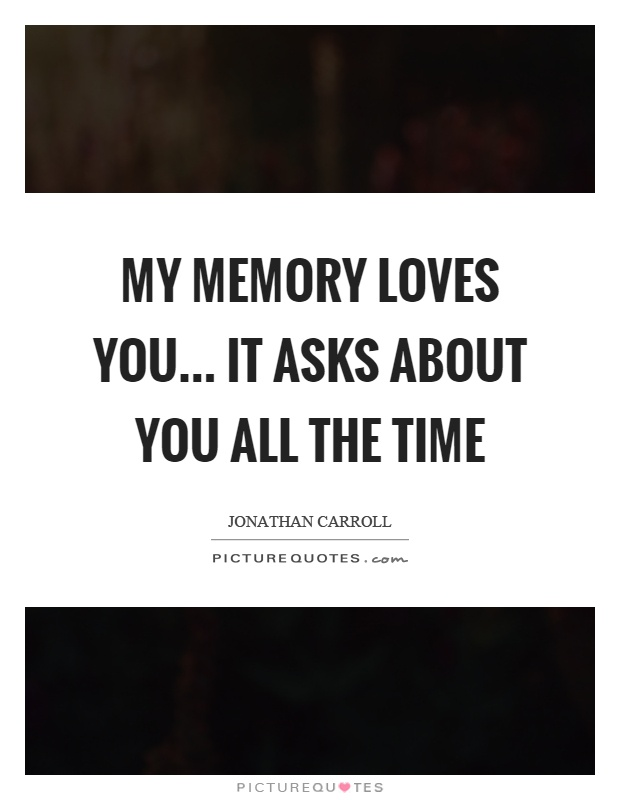 My memory loves you… it asks about you all the time Picture Quote #1