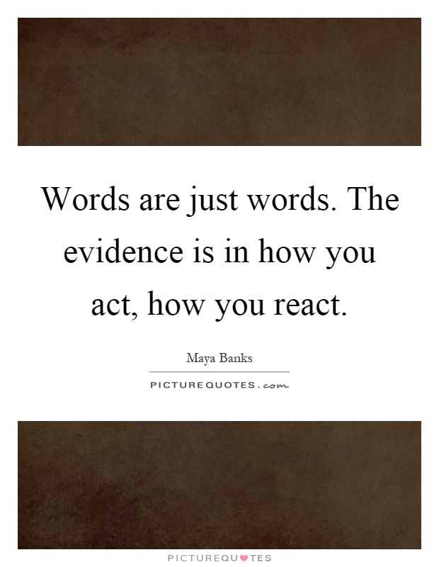 Words are just words. The evidence is in how you act, how you react Picture Quote #1