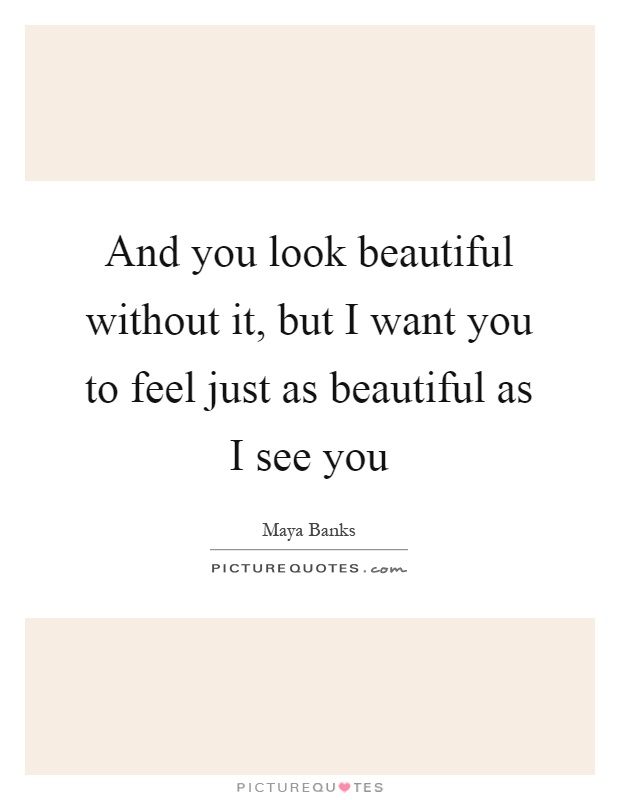 And you look beautiful without it, but I want you to feel just as beautiful as I see you Picture Quote #1