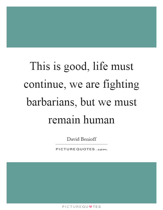 This is good, life must continue, we are fighting barbarians, but we must remain human Picture Quote #1