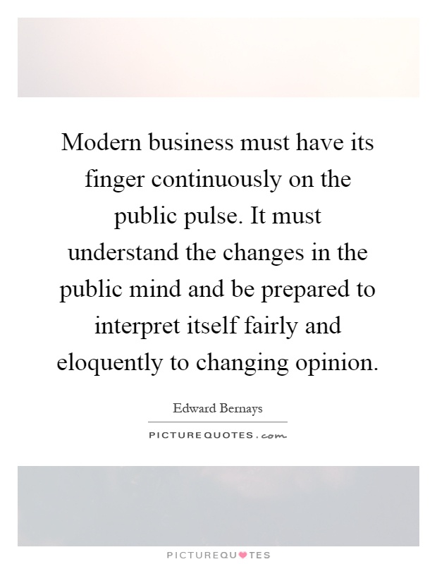 Modern business must have its finger continuously on the public pulse. It must understand the changes in the public mind and be prepared to interpret itself fairly and eloquently to changing opinion Picture Quote #1