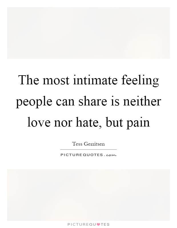 The most intimate feeling people can share is neither love nor hate, but pain Picture Quote #1