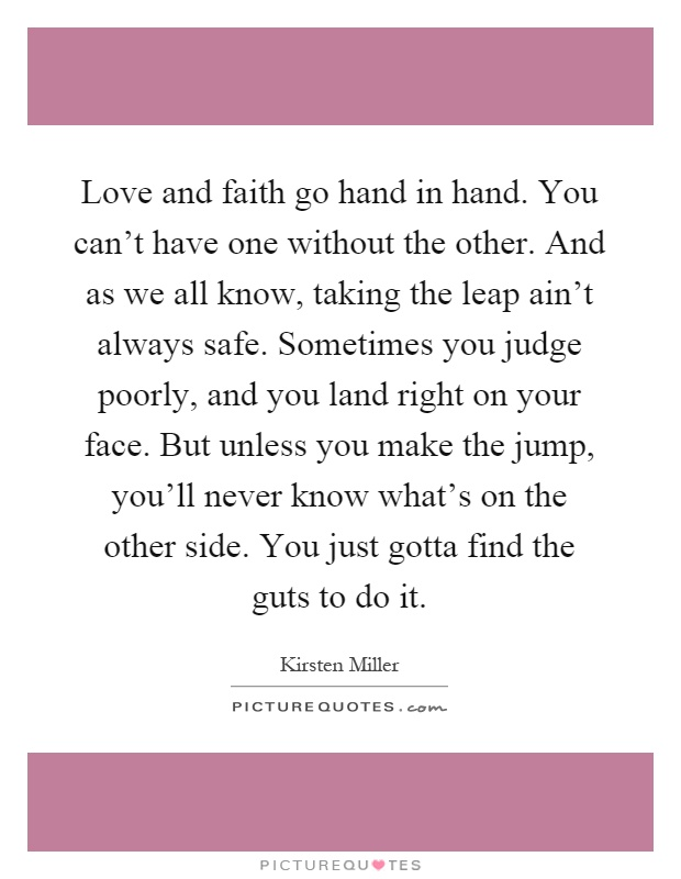 Love and faith go hand in hand. You can't have one without the other. And as we all know, taking the leap ain't always safe. Sometimes you judge poorly, and you land right on your face. But unless you make the jump, you'll never know what's on the other side. You just gotta find the guts to do it Picture Quote #1
