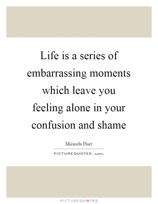 Life is a series of embarrassing moments which leave you feeling alone in your confusion and shame Picture Quote #1