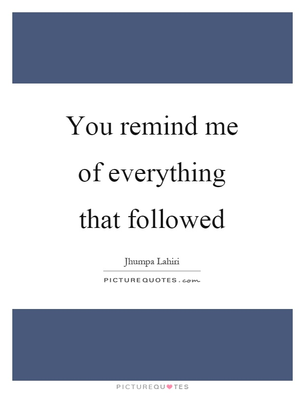 You remind me of everything that followed picture quote 1