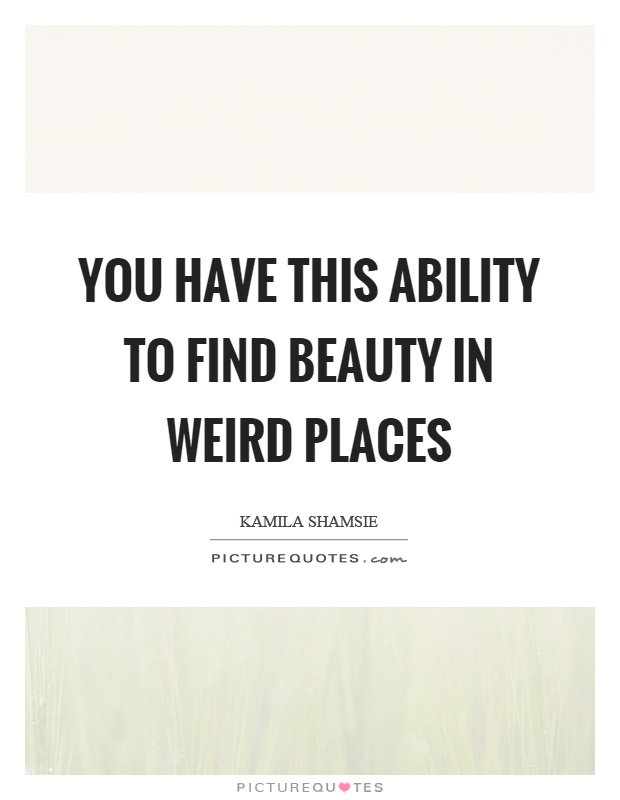 You have this ability to find beauty in weird places Picture Quote #1