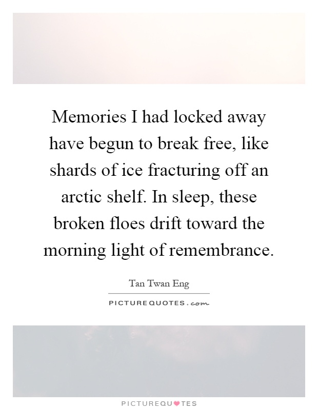 Memories I had locked away have begun to break free, like shards of ice fracturing off an arctic shelf. In sleep, these broken floes drift toward the morning light of remembrance Picture Quote #1