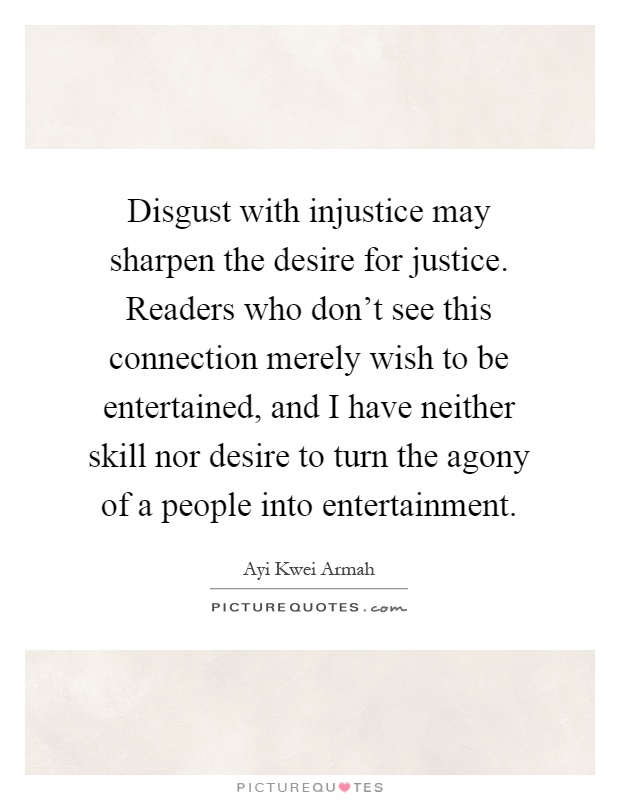 Disgust with injustice may sharpen the desire for justice. Readers who don't see this connection merely wish to be entertained, and I have neither skill nor desire to turn the agony of a people into entertainment Picture Quote #1