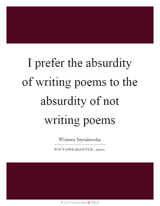 I prefer the absurdity of writing poems to the absurdity of not writing poems Picture Quote #1